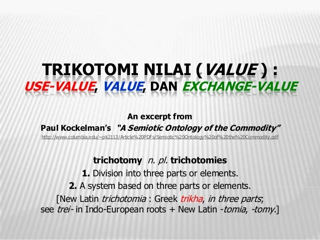 TRIKOTOMI NILAI (VALUE ) :USE-VALUE, VALUE, DAN EXCHANGE-VALUE                                   An excerpt from  Paul Koc...