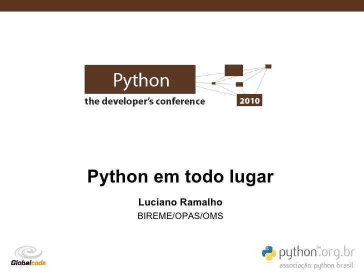 Python em todo lugar      Luciano Ramalho      BIREME/OPAS/OMS                            Globalcode – Open4education