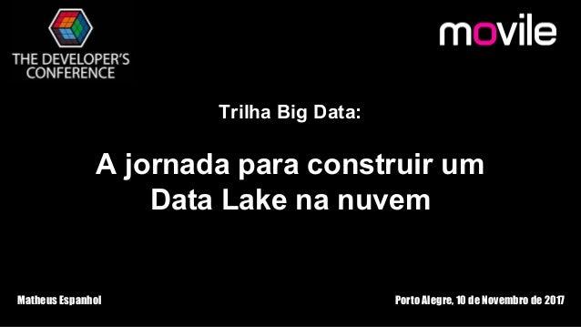 Trilha Big Data: A jornada para construir um Data Lake na nuvem Matheus Espanhol Porto Alegre, 10 de Novembro de 2017