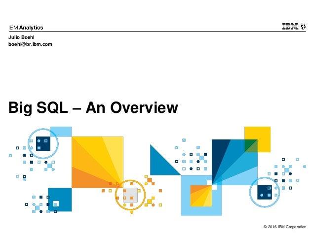 © 2016 IBM Corporation Big SQL – An Overview Julio Boehl boehl@br.ibm.com