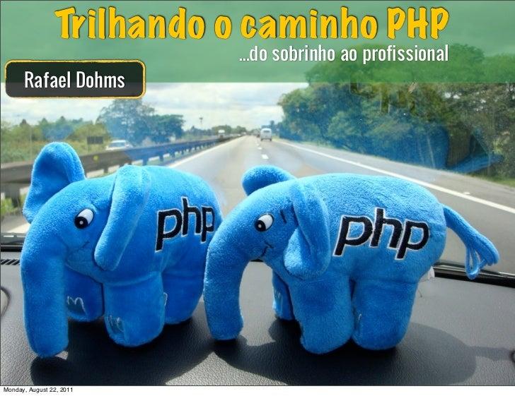 Trilhando o caminho PHP                          ...do sobrinho ao profissional      Rafael DohmsMonday, August 22, 2011