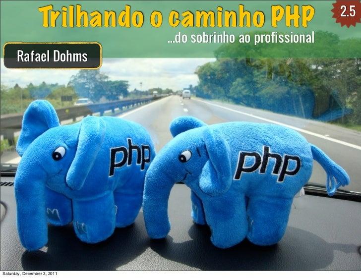 2.5                Trilhando o caminho PHP                             ...do sobrinho ao profissional      Rafael DohmsSat...