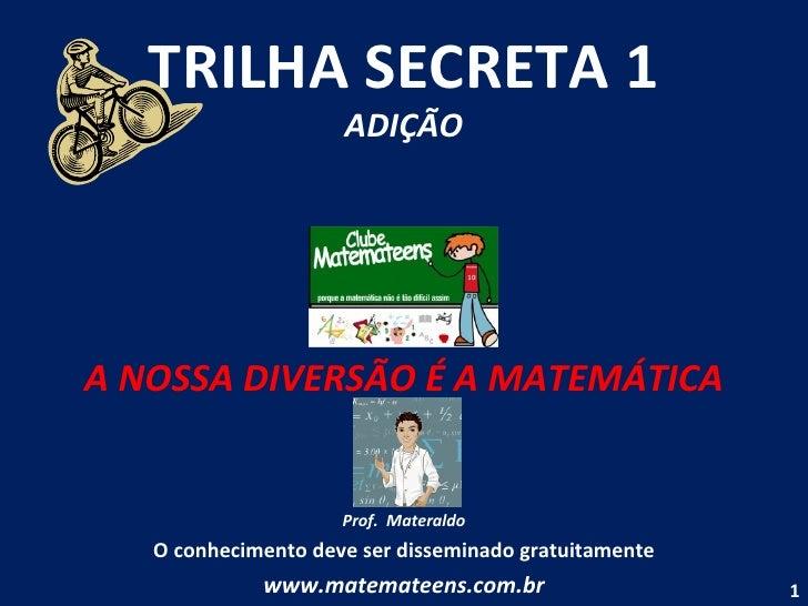 TRILHA SECRETA 1 ADIÇÃO A NOSSA DIVERSÃO É A MATEMÁTICA Prof.  Materaldo O conhecimento deve ser disseminado gratuitamente...