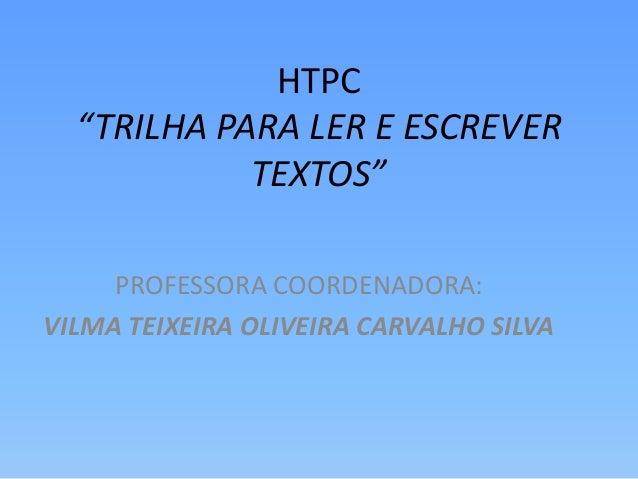 "HTPC  ""TRILHA PARA LER E ESCREVER  TEXTOS""  PROFESSORA COORDENADORA:  VILMA TEIXEIRA OLIVEIRA CARVALHO SILVA"