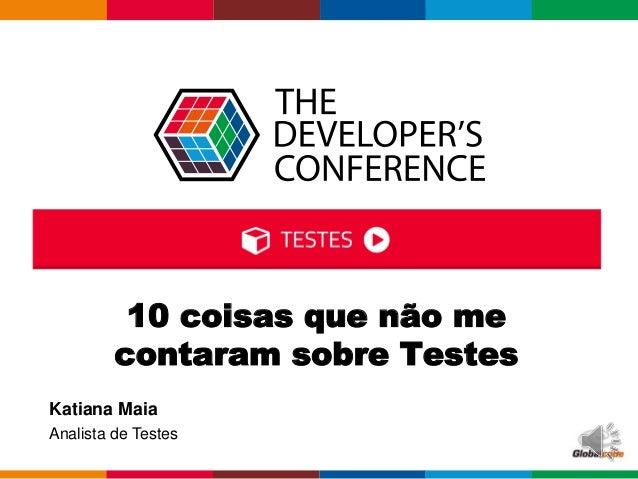 Globalcode – Open4education Katiana Maia Analista de Testes 10 coisas que não me contaram sobre Testes