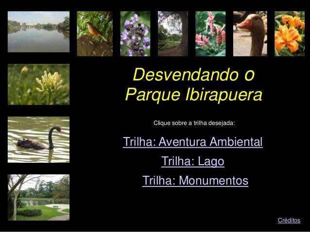 Desvendando o Clique sobre a trilha desejada: Trilha: Aventura Ambiental Trilha: Lago Trilha: Monumentos Créditos Parque I...
