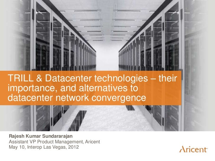 TRILL & Datacenter technologies – theirimportance, and alternatives todatacenter network convergenceRajesh Kumar Sundarara...