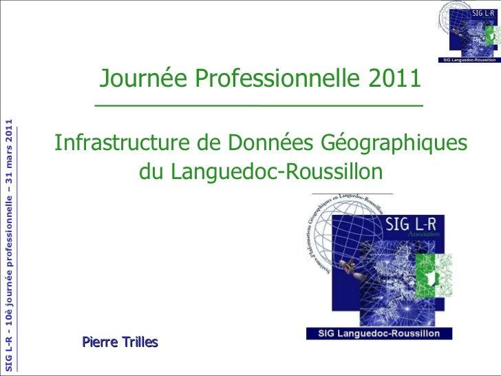 Journée Professionnelle 2011 Infrastructure de Données Géographiques du Languedoc-Roussillon Pierre Trilles