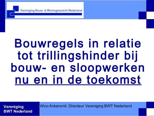 Vereniging BWT Nederland Bouwregels in relatie tot trillingshinder bij bouw- en sloopwerken nu en in de toekomst Wico Anke...