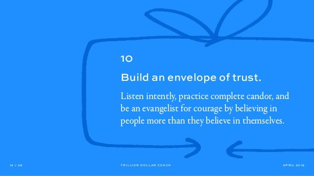 APRIL 201912 / 36 TRILLION DOLLAR COACH 10 Build an envelope of trust. Listen intently, practice complete candor, and be a...
