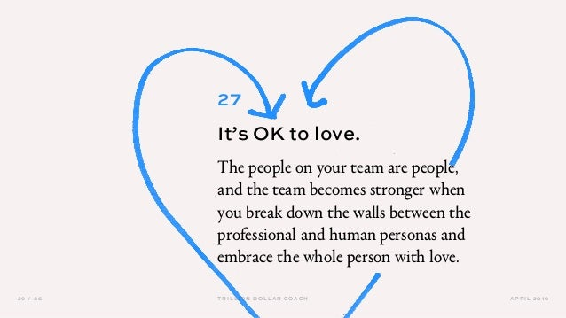 APRIL 201929 / 36 TRILLION DOLLAR COACH 27 It's OK to love. The people on your team are people, and the team becomes stron...