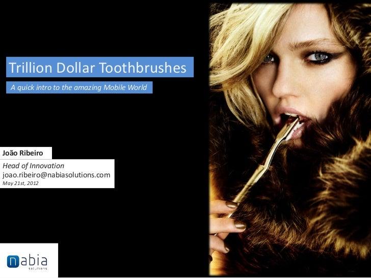 Trillion Dollar Toothbrushes   A quick intro to the amazing Mobile WorldJoão RibeiroHead of Innovationjoao.ribeiro@nabiaso...