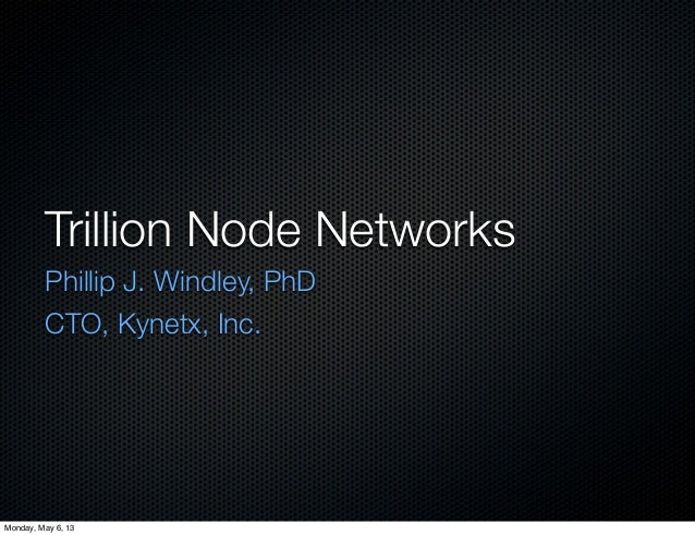 Trillion Node NetworksPhillip J. Windley, PhDCTO, Kynetx, Inc.Monday, May 6, 13