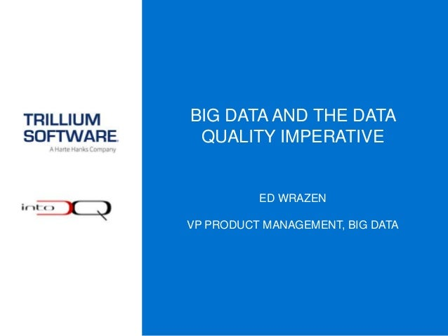BIG DATA AND THE DATA QUALITY IMPERATIVE ED WRAZEN VP PRODUCT MANAGEMENT, BIG DATA