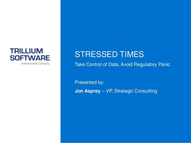 STRESSED TIMES Take Control of Data, Avoid Regulatory Panic Presented by: Jon Asprey – VP, Strategic Consulting