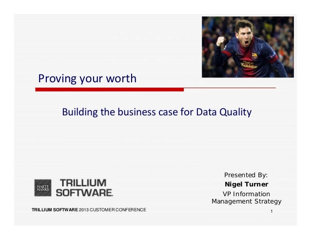 TRILLIUM SOFTWARE 2013 CUSTOMER CONFERENCEProving your worthBuilding the business case for Data QualityPresented By:Nigel ...