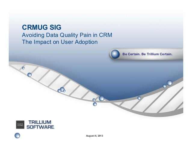 CRMUG SIG Avoiding Data Quality Pain in CRM The Impact on User Adoption Be Certain. Be Trillium Certain.  August 6, 2013