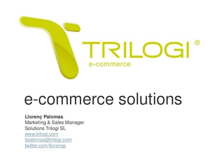 e-commerce solutionsLlorenç PalomasMarketing & Sales ManagerSolutions Trilogi SLwww.trilogi.comllpalomas@trilogi.comtwitte...