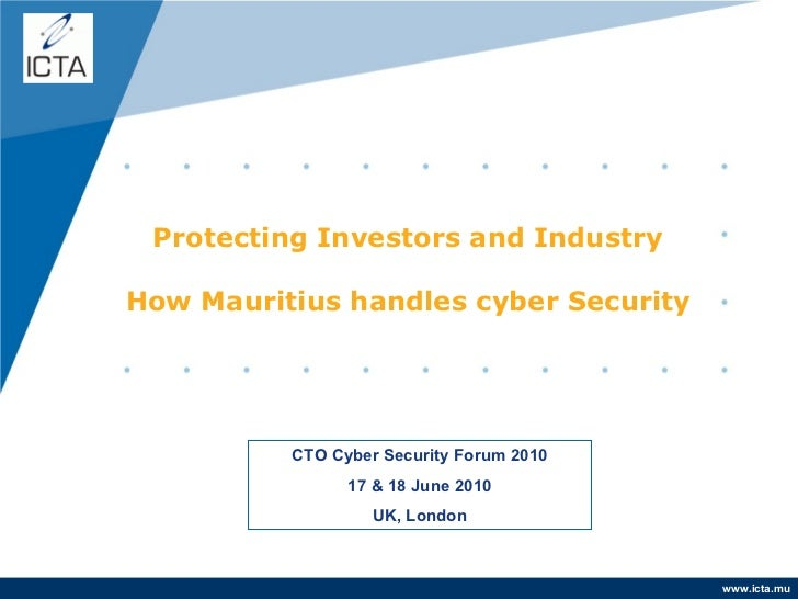 Protecting Investors and Industry How Mauritius handles cyber Security CTO Cyber Security Forum 2010 17 & 18 June 2010 UK,...