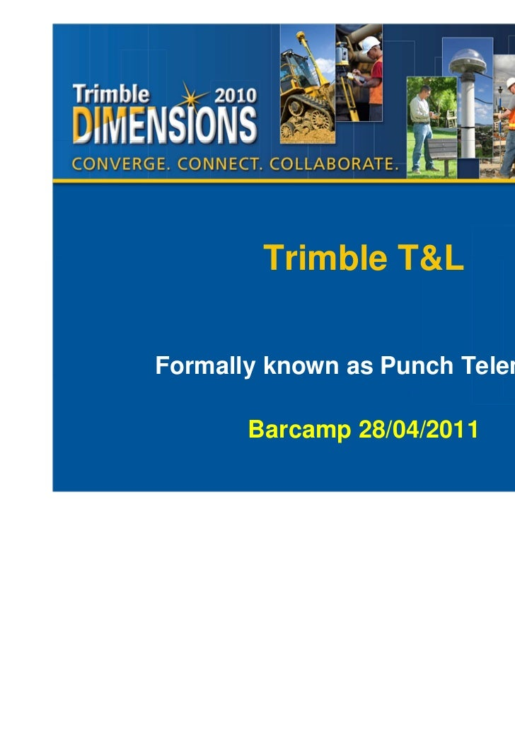 Trimble T&LFormally known as Punch Telematix       Barcamp 28/04/2011