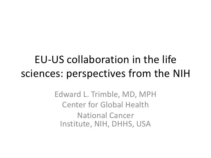 EU-US collaboration in the lifesciences: perspectives from the NIH      Edward L. Trimble, MD, MPH        Center for Globa...