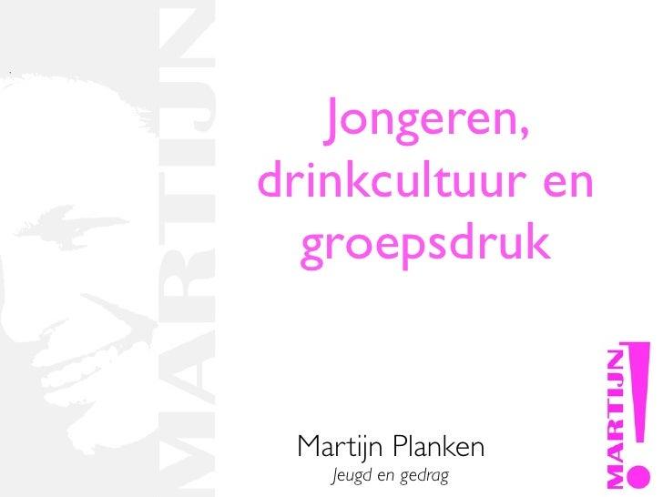 Jongeren, drinkcultuur en   groepsdruk    Martijn Planken    Jeugd en gedrag