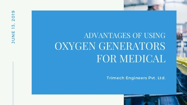 JUNE13,2019 ADVANTAGES OF USING Trimech Engineers Pvt. Ltd. OXYGEN GENERATORS FOR MEDICAL