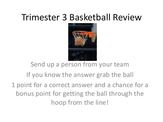 Trimester 3 Basketball Review  Send up a person from your team If you know the answer grab the ball 1 point for a correct ...
