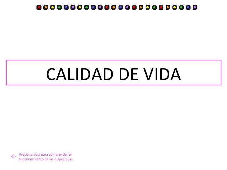 CALIDAD DE VIDA Presione aquí para comprender el funcionamiento de las diapositivas
