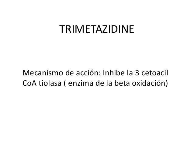TRIMETAZIDINE Mecanismo de acción: Inhibe la 3 cetoacil CoA tiolasa ( enzima de la beta oxidación)