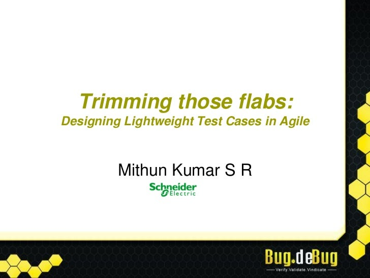 Trimming those flabs:Designing Lightweight Test Cases in Agile         Mithun Kumar S R