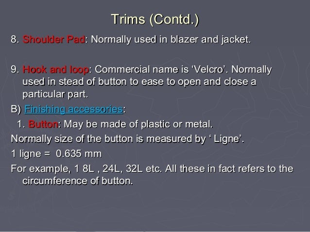 Trims (Contd.) 8. Shoulder Pad: Normally used in blazer and jacket. 9. Hook and loop: Commercial name is 'Velcro'. Normall...