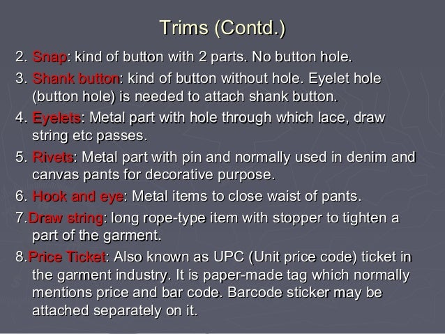 Trims (Contd.) 2. Snap: kind of button with 2 parts. No button hole. 3. Shank button: kind of button without hole. Eyelet ...