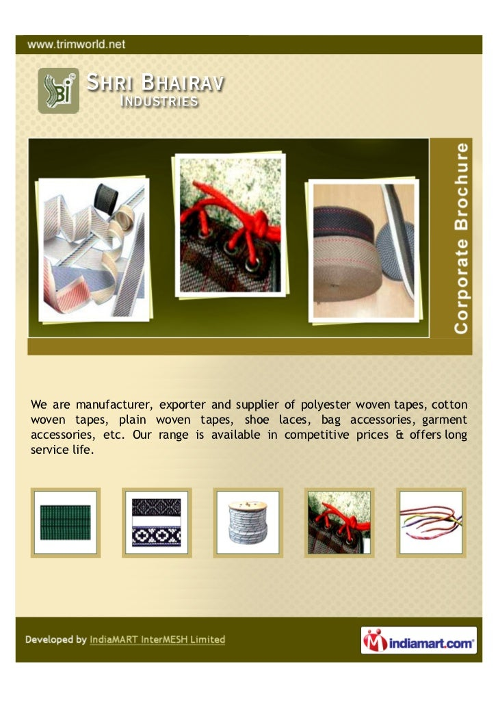 We are manufacturer, exporter and supplier of polyester woven tapes, cottonwoven tapes, plain woven tapes, shoe laces, bag...