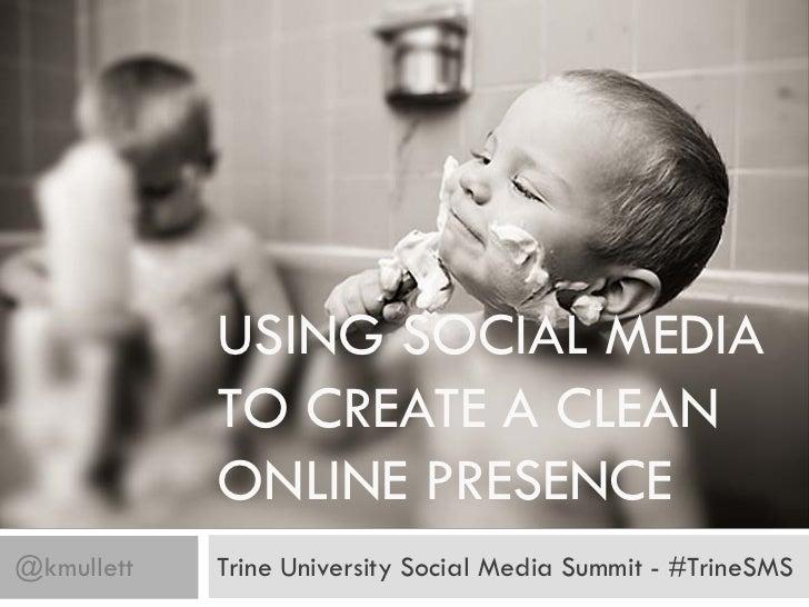 USING SOCIAL MEDIA            TO CREATE A CLEAN            ONLINE PRESENCE@kmullett   Trine University Social Media Summit...