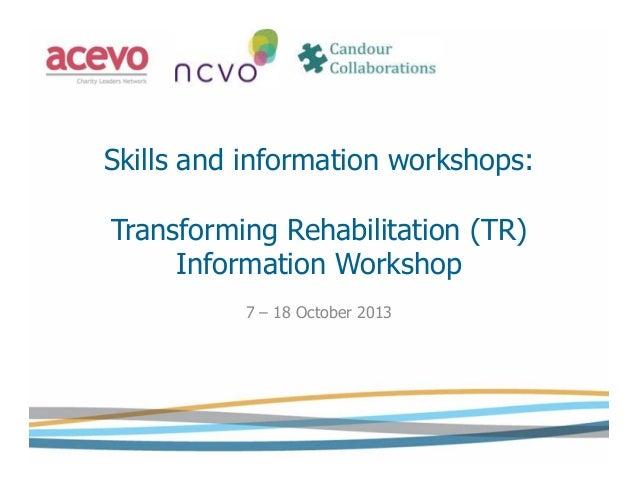 Skills and information workshops: Transforming Rehabilitation (TR) Information Workshop 7 – 18 October 2013