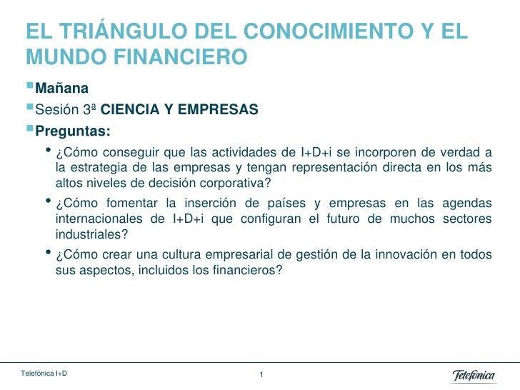 EL TRIÁNGULO DEL CONOCIMIENTO Y EL MUNDO FINANCIERO Mañana Sesión 3ª CIENCIA Y EMPRESAS Preguntas:       • ¿Cómo conseg...