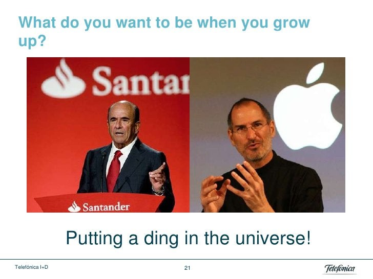 What do you want to be when you grow up?                 Putting a ding in the universe!Telefónica I+D                  21