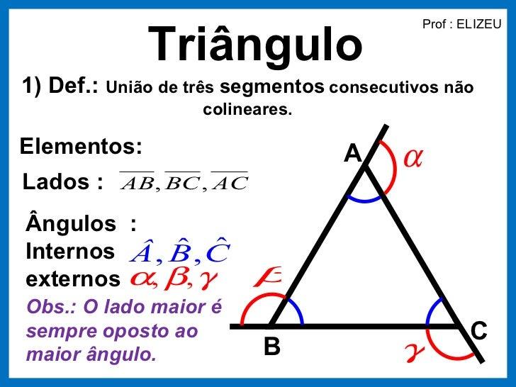 Prof : ELIZEU             Triângulo1) Def.: União de três segmentos consecutivos não                   colineares.Elemento...
