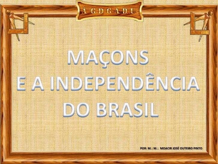 MAÇONS <br />E A INDEPENDÊNCIA <br />DO BRASIL<br />POR: MM MOACIR JOSÉ OUTEIRO PINTO<br />