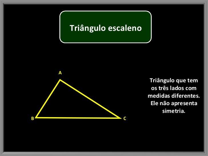 Triângulo que tem os três lados com medidas diferentes. Ele não apresenta simetria. B A C Triângulo escaleno