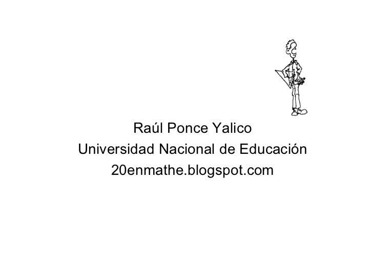 <ul><li>Raúl Ponce Yalico </li></ul><ul><li>Universidad Nacional de Educación </li></ul><ul><li>20enmathe.blogspot.com </l...