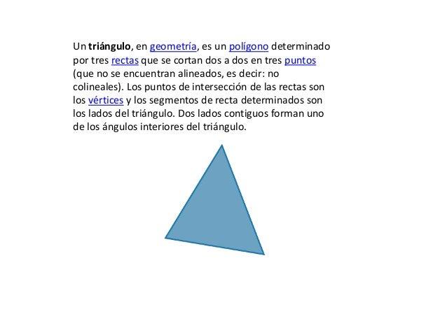 Un triángulo, en geometría, es un polígono determinadopor tres rectas que se cortan dos a dos en tres puntos(que no se enc...