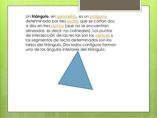 Un triángulo, en geometría, es un polígonodeterminado por tres rectas que se cortan dosa dos en tres puntos (que no se enc...