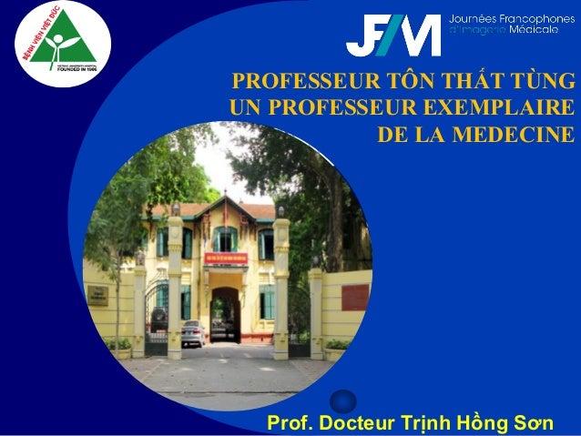 Company LOGO PROFESSEUR TÔN THẤT TÙNG UN PROFESSEUR EXEMPLAIRE DE LA MEDECINE Prof. Docteur Trịnh Hồng Sơn