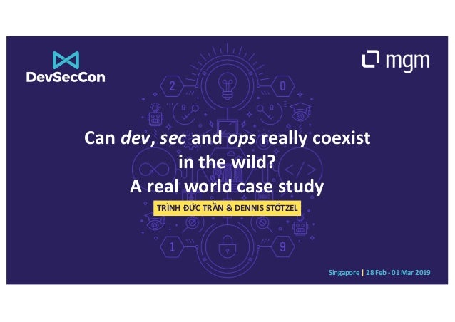 Singapore | 28 Feb - 01 Mar 2019 Can dev, sec and ops really coexist in the wild? A real world case study TRÌNH ĐỨC TRẦN &...