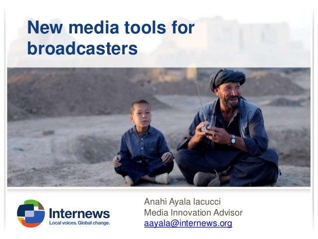 New media tools for broadcasters  Anahi Ayala Iacucci Media Innovation Advisor aayala@internews.org
