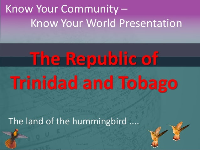 Know Your Community – Know Your World Presentation  The Republic of Trinidad and Tobago The land of the hummingbird ....