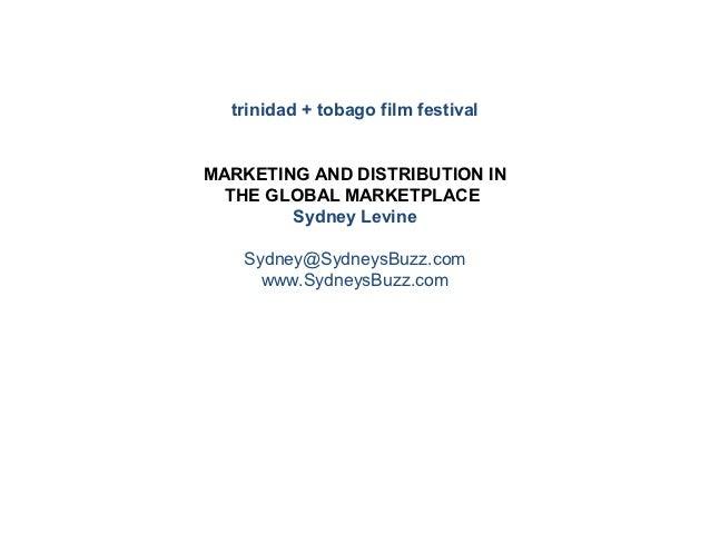 trinidad + tobago film festivalMARKETING AND DISTRIBUTION IN  THE GLOBAL MARKETPLACE        Sydney Levine   Sydney@Sydneys...