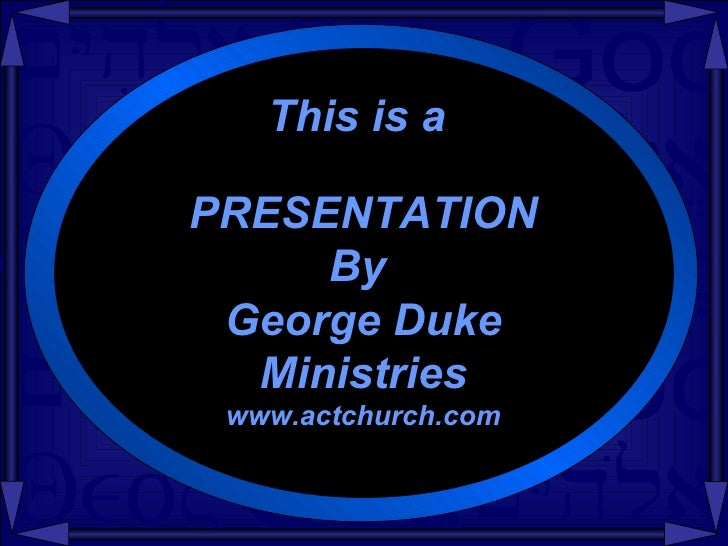 This is a PRESENTATION By  George Duke Ministries www.actchurch.com
